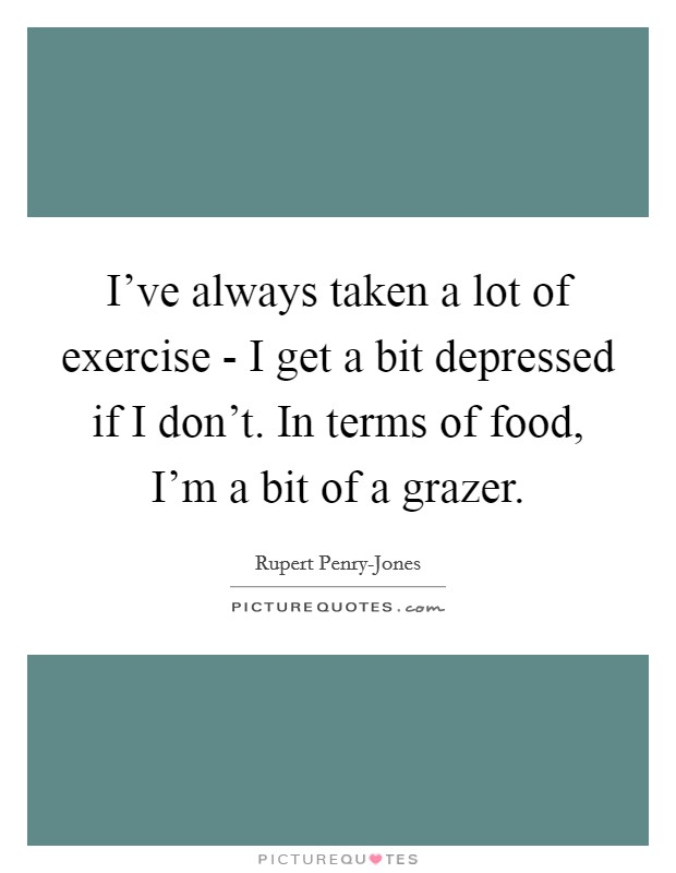 I've always taken a lot of exercise - I get a bit depressed if I don't. In terms of food, I'm a bit of a grazer Picture Quote #1