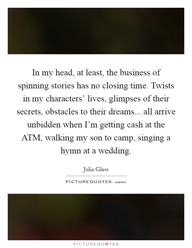 In my head, at least, the business of spinning stories has no closing time. Twists in my characters' lives, glimpses of their secrets, obstacles to their dreams... all arrive unbidden when I'm getting cash at the ATM, walking my son to camp, singing a hymn at a wedding Picture Quote #1