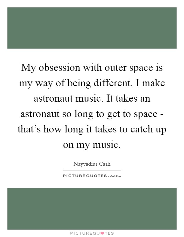 My obsession with outer space is my way of being different. I make astronaut music. It takes an astronaut so long to get to space - that's how long it takes to catch up on my music Picture Quote #1