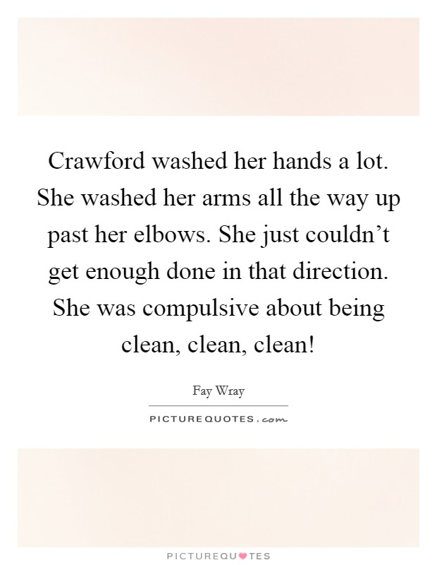 Crawford washed her hands a lot. She washed her arms all the way up past her elbows. She just couldn't get enough done in that direction. She was compulsive about being clean, clean, clean! Picture Quote #1