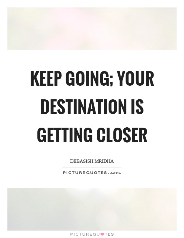Keep going; your destination is getting closer Picture Quote #1