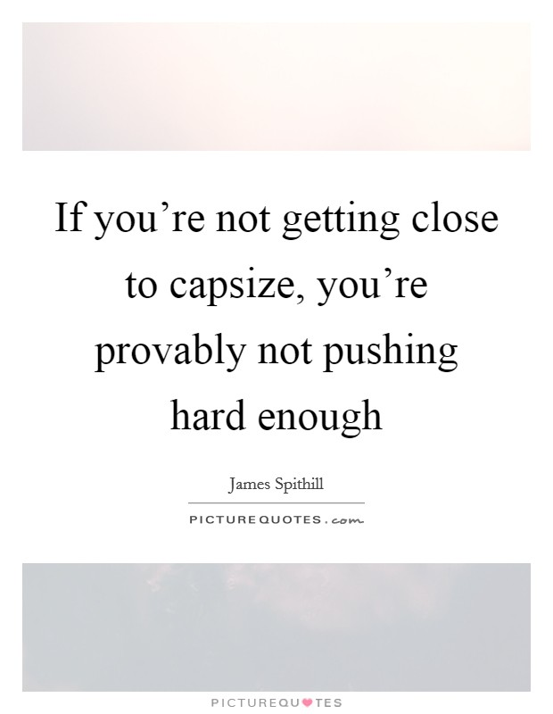 If you're not getting close to capsize, you're provably not pushing hard enough Picture Quote #1