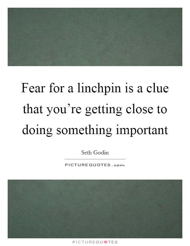 Fear for a linchpin is a clue that you're getting close to doing something important Picture Quote #1