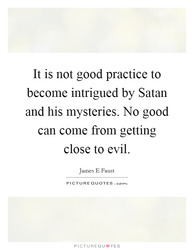 It is not good practice to become intrigued by Satan and his mysteries. No good can come from getting close to evil Picture Quote #1