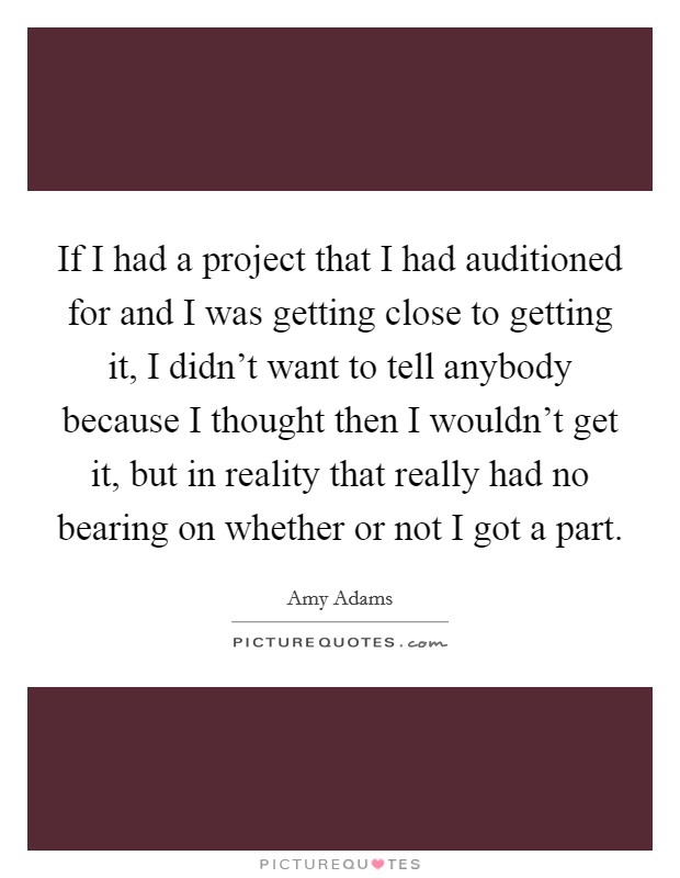 If I had a project that I had auditioned for and I was getting close to getting it, I didn't want to tell anybody because I thought then I wouldn't get it, but in reality that really had no bearing on whether or not I got a part Picture Quote #1