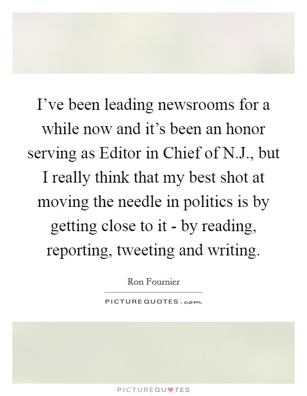 I've been leading newsrooms for a while now and it's been an honor serving as Editor in Chief of N.J., but I really think that my best shot at moving the needle in politics is by getting close to it - by reading, reporting, tweeting and writing Picture Quote #1