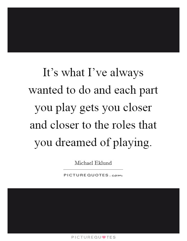 It's what I've always wanted to do and each part you play gets you closer and closer to the roles that you dreamed of playing Picture Quote #1