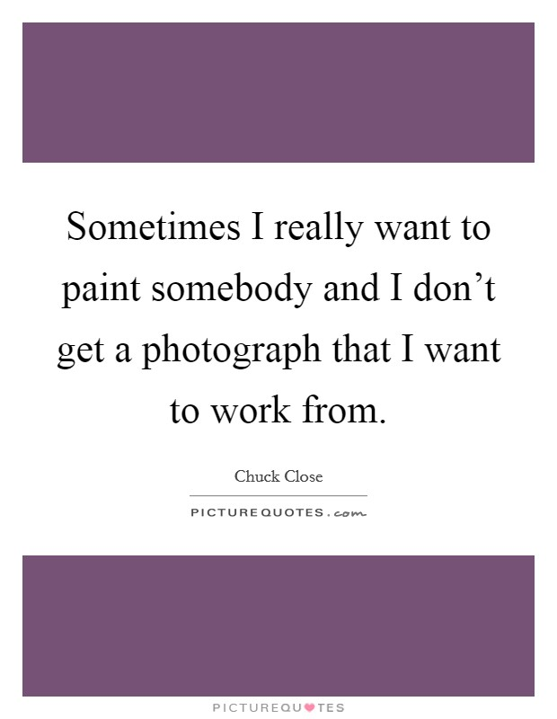 Sometimes I really want to paint somebody and I don't get a photograph that I want to work from Picture Quote #1