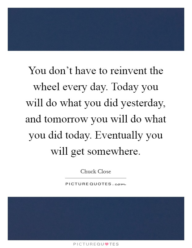 You don't have to reinvent the wheel every day. Today you will do what you did yesterday, and tomorrow you will do what you did today. Eventually you will get somewhere Picture Quote #1