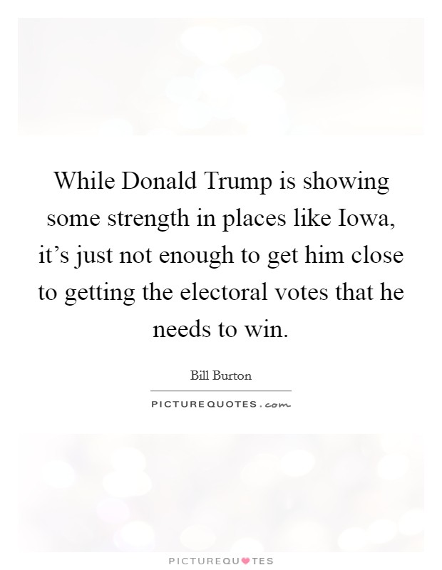 While Donald Trump is showing some strength in places like Iowa, it's just not enough to get him close to getting the electoral votes that he needs to win Picture Quote #1