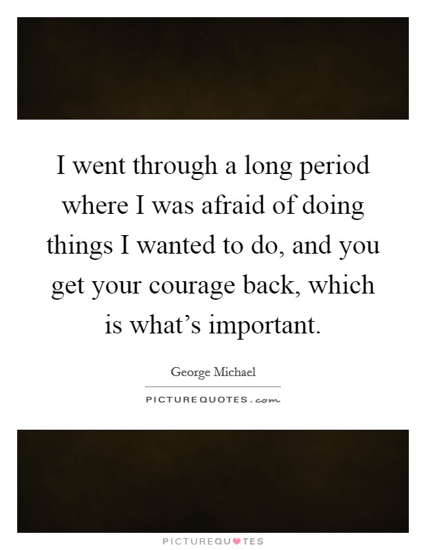 I went through a long period where I was afraid of doing things I wanted to do, and you get your courage back, which is what's important Picture Quote #1