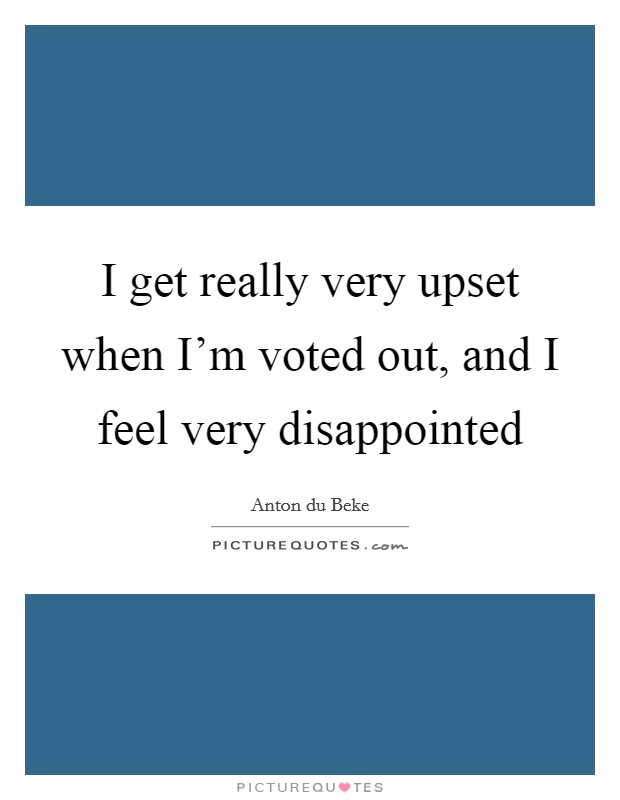 I get really very upset when I'm voted out, and I feel very disappointed Picture Quote #1