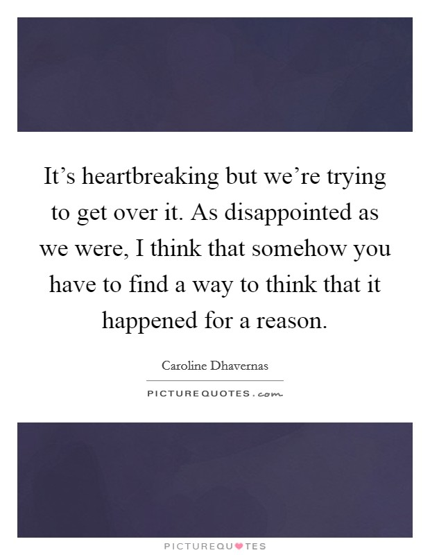 It's heartbreaking but we're trying to get over it. As disappointed as we were, I think that somehow you have to find a way to think that it happened for a reason. Picture Quote #1