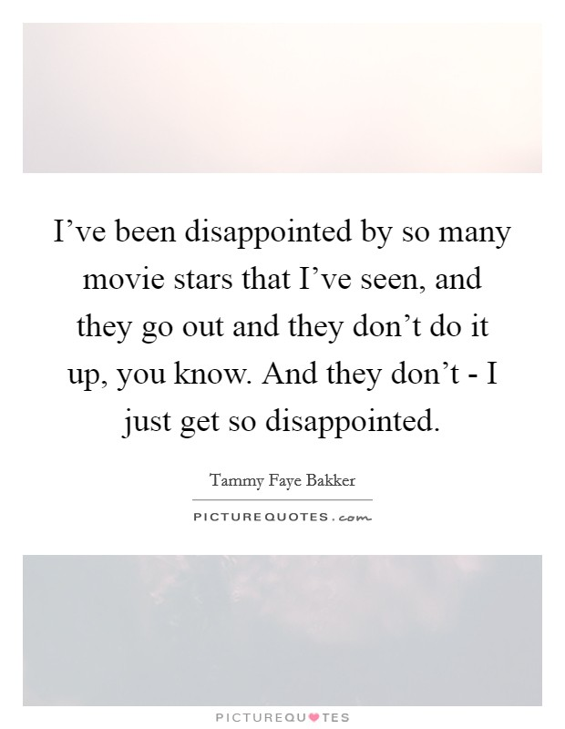 I've been disappointed by so many movie stars that I've seen, and they go out and they don't do it up, you know. And they don't - I just get so disappointed Picture Quote #1