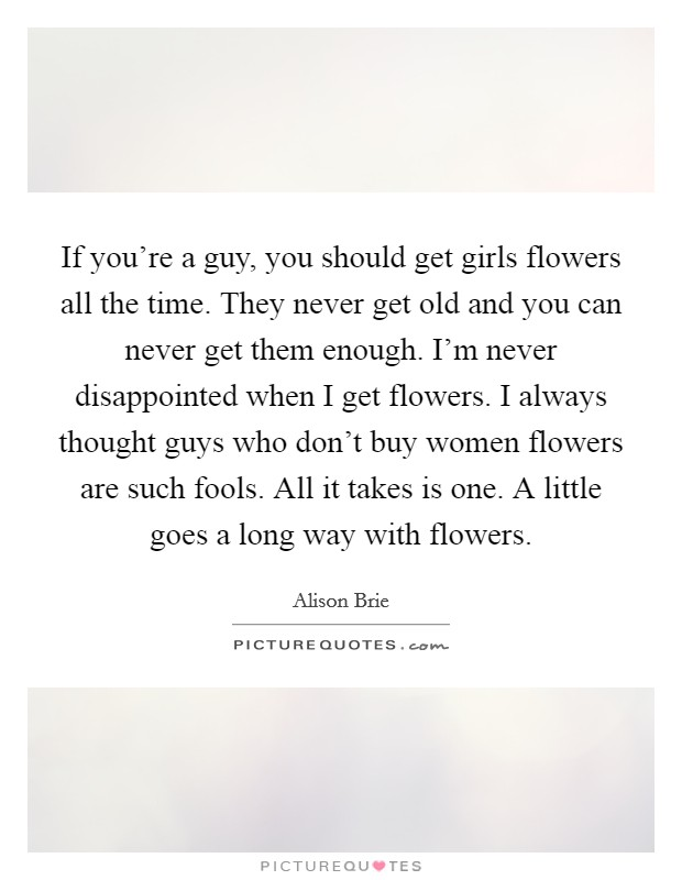 If you're a guy, you should get girls flowers all the time. They never get old and you can never get them enough. I'm never disappointed when I get flowers. I always thought guys who don't buy women flowers are such fools. All it takes is one. A little goes a long way with flowers Picture Quote #1
