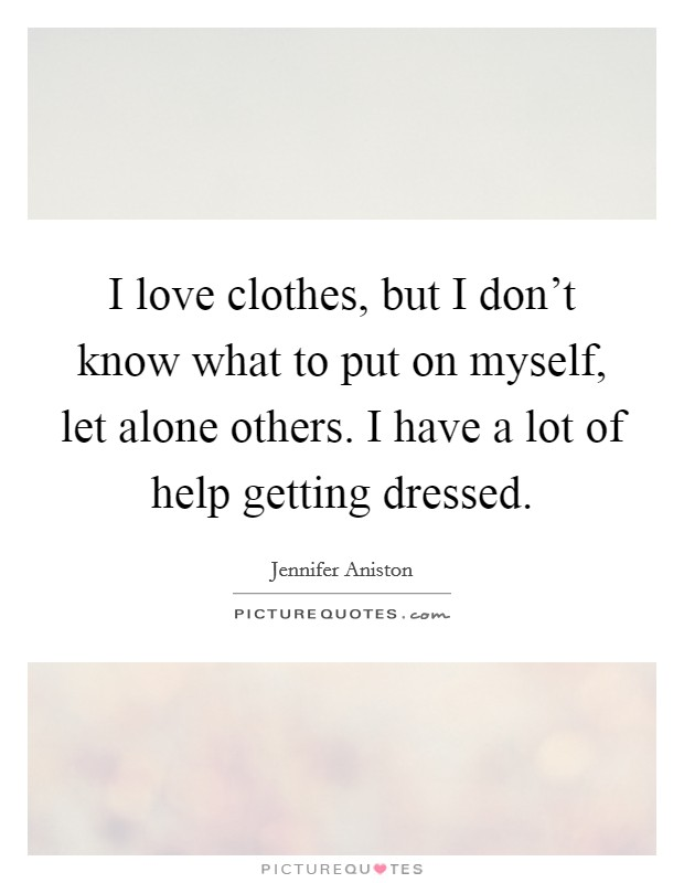 I love clothes, but I don't know what to put on myself, let alone others. I have a lot of help getting dressed Picture Quote #1