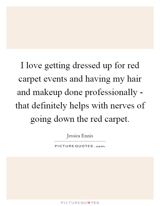 I love getting dressed up for red carpet events and having my hair and makeup done professionally - that definitely helps with nerves of going down the red carpet Picture Quote #1