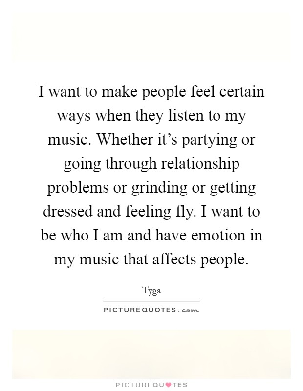 I want to make people feel certain ways when they listen to my music. Whether it's partying or going through relationship problems or grinding or getting dressed and feeling fly. I want to be who I am and have emotion in my music that affects people Picture Quote #1