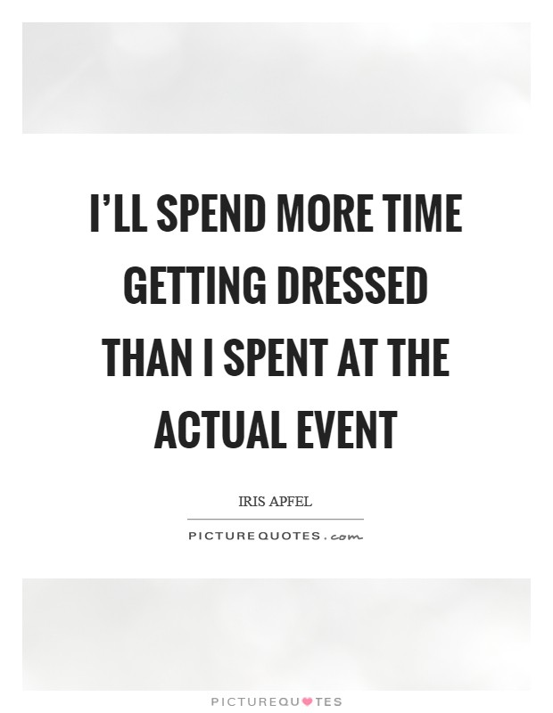 I'll spend more time getting dressed than I spent at the actual event Picture Quote #1