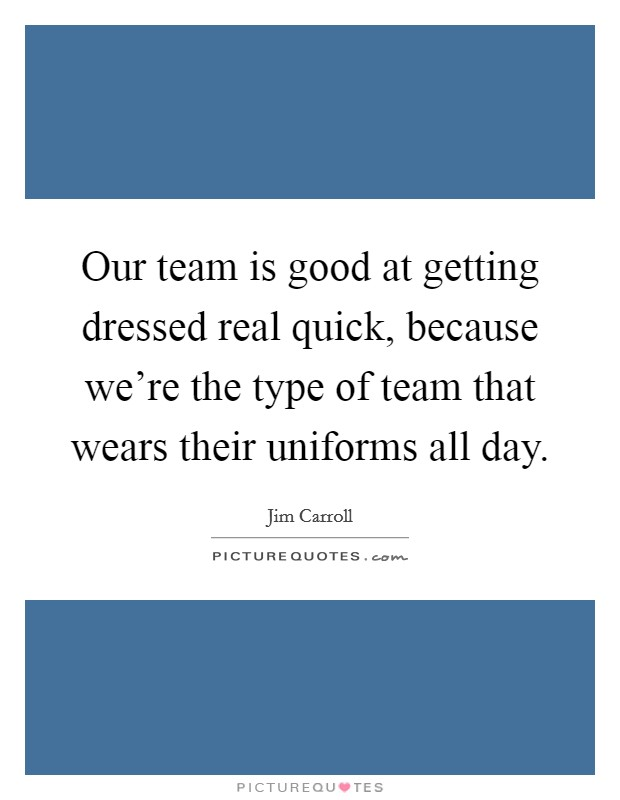 Our team is good at getting dressed real quick, because we're the type of team that wears their uniforms all day. Picture Quote #1