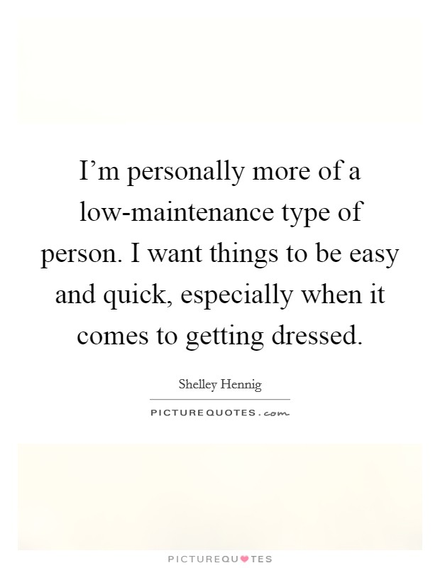 I'm personally more of a low-maintenance type of person. I want things to be easy and quick, especially when it comes to getting dressed Picture Quote #1