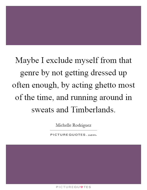 Maybe I exclude myself from that genre by not getting dressed up often enough, by acting ghetto most of the time, and running around in sweats and Timberlands. Picture Quote #1
