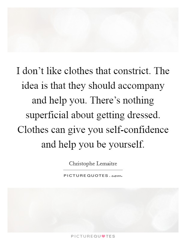 I don't like clothes that constrict. The idea is that they should accompany and help you. There's nothing superficial about getting dressed. Clothes can give you self-confidence and help you be yourself Picture Quote #1