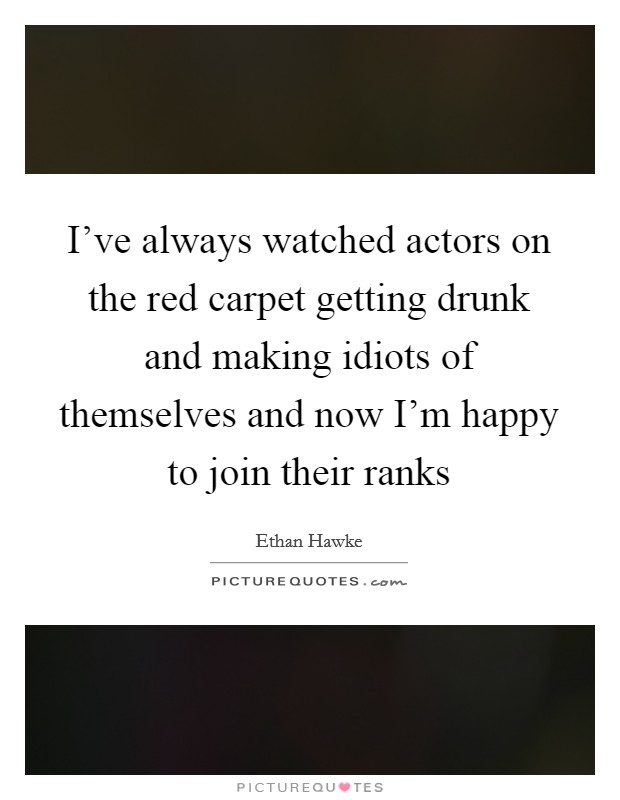 I've always watched actors on the red carpet getting drunk and making idiots of themselves and now I'm happy to join their ranks Picture Quote #1
