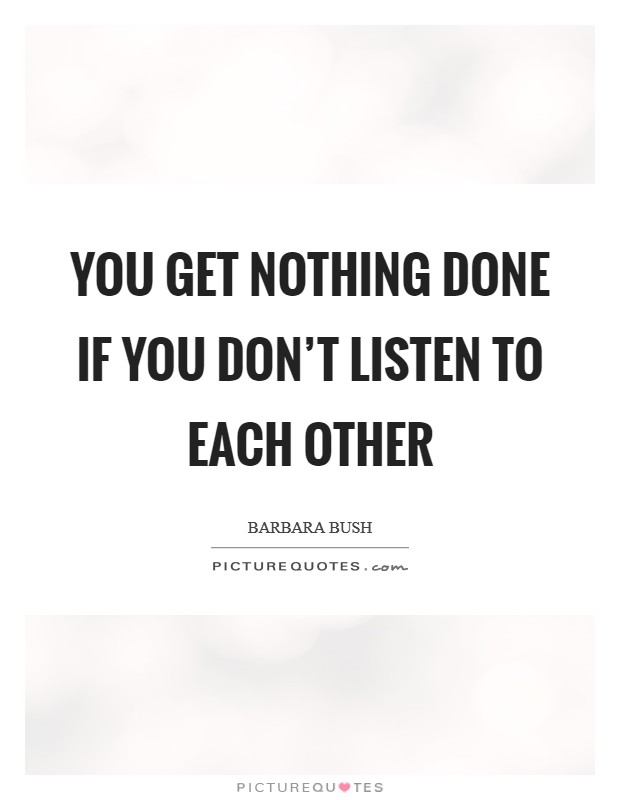 You get nothing done if you don't listen to each other Picture Quote #1