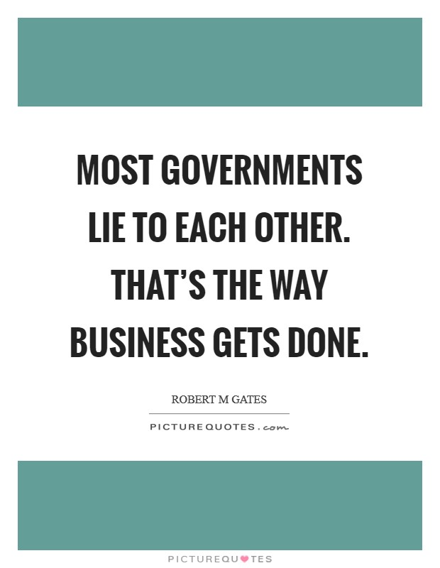 Most governments lie to each other. That's the way business gets done Picture Quote #1