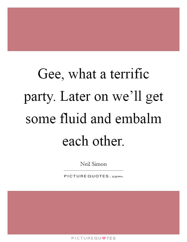 Gee, what a terrific party. Later on we'll get some fluid and embalm each other Picture Quote #1