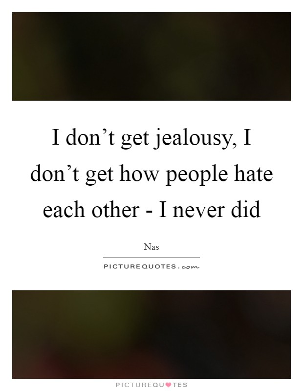 I don't get jealousy, I don't get how people hate each other - I never did Picture Quote #1