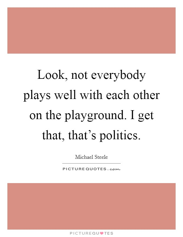 Look, not everybody plays well with each other on the playground. I get that, that's politics Picture Quote #1
