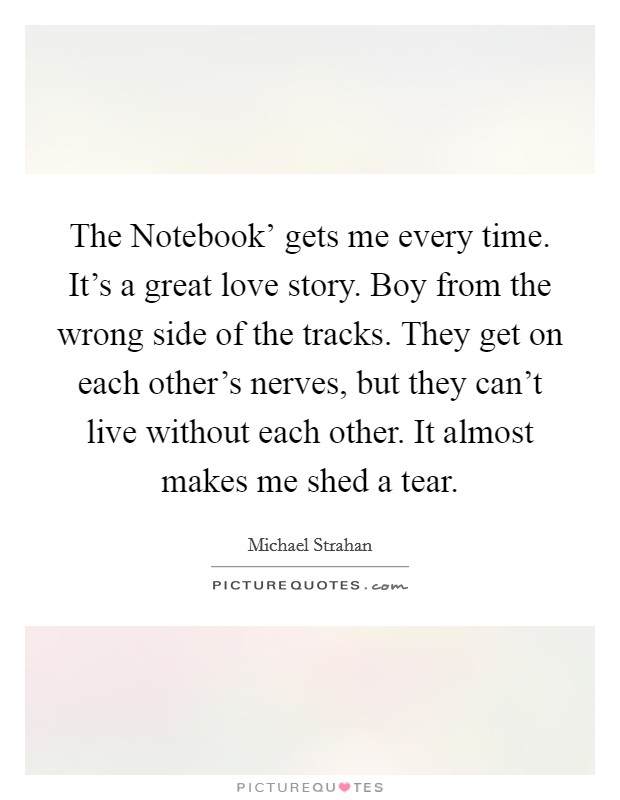 The Notebook' gets me every time. It's a great love story. Boy from the wrong side of the tracks. They get on each other's nerves, but they can't live without each other. It almost makes me shed a tear Picture Quote #1