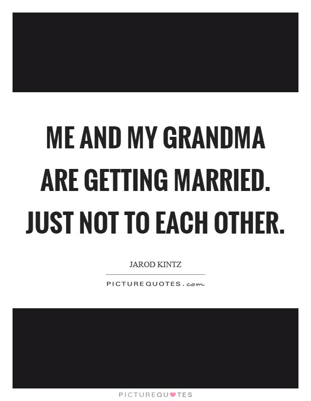 Me and my grandma are getting married. Just not to each other Picture Quote #1