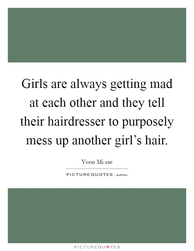 Girls are always getting mad at each other and they tell their hairdresser to purposely mess up another girl's hair Picture Quote #1