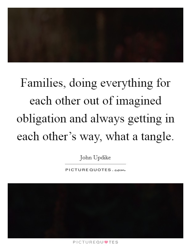 Families, doing everything for each other out of imagined obligation and always getting in each other's way, what a tangle Picture Quote #1
