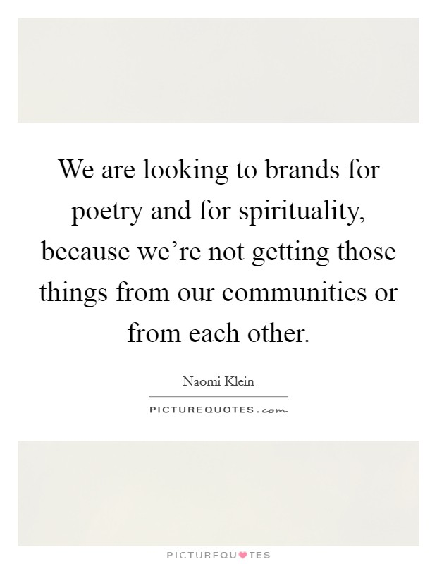We are looking to brands for poetry and for spirituality, because we're not getting those things from our communities or from each other Picture Quote #1
