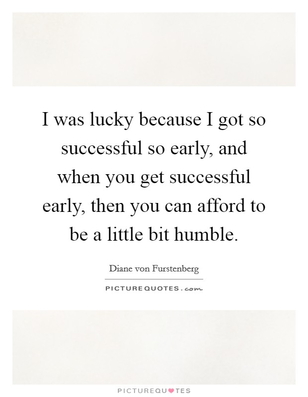 I was lucky because I got so successful so early, and when you get successful early, then you can afford to be a little bit humble Picture Quote #1