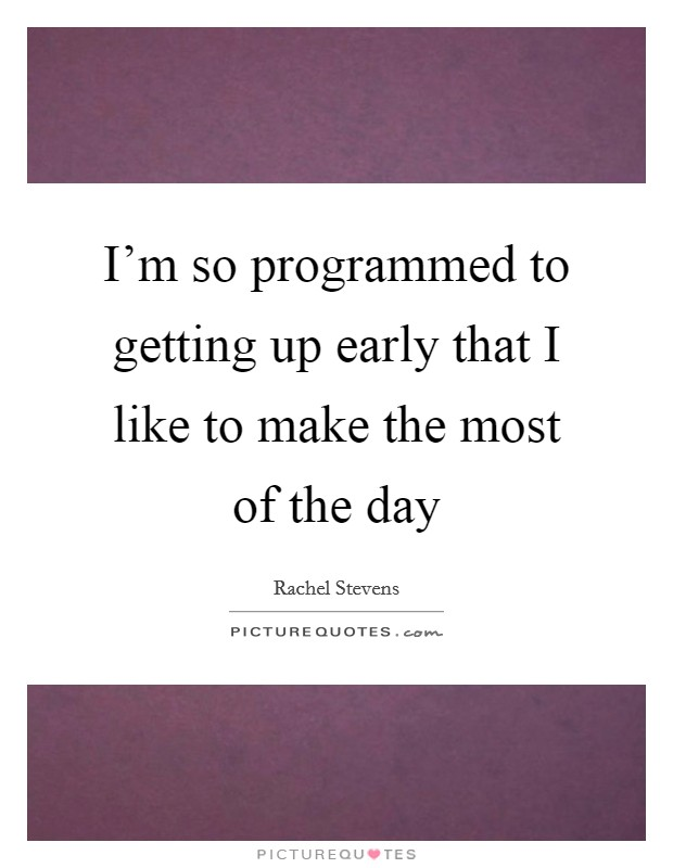 I'm so programmed to getting up early that I like to make the most of the day Picture Quote #1