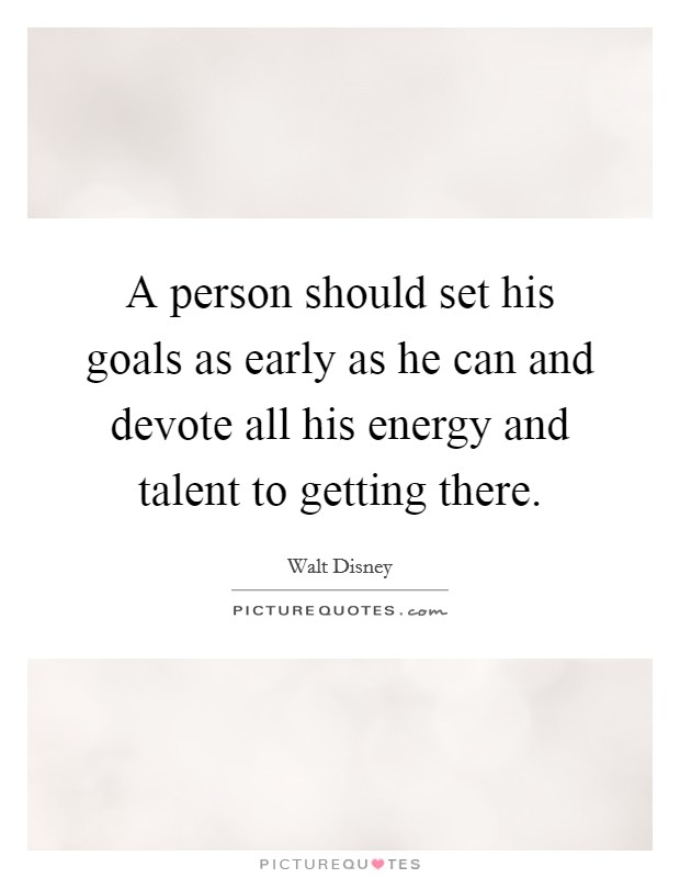 A person should set his goals as early as he can and devote all his energy and talent to getting there Picture Quote #1