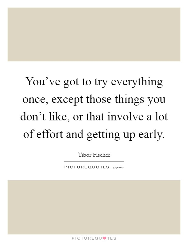 You've got to try everything once, except those things you don't like, or that involve a lot of effort and getting up early Picture Quote #1