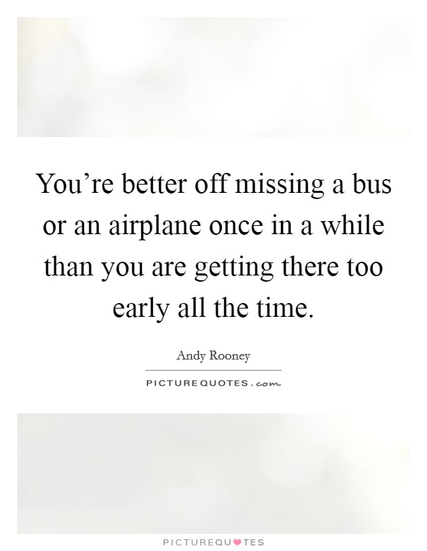 You're better off missing a bus or an airplane once in a while than you are getting there too early all the time Picture Quote #1