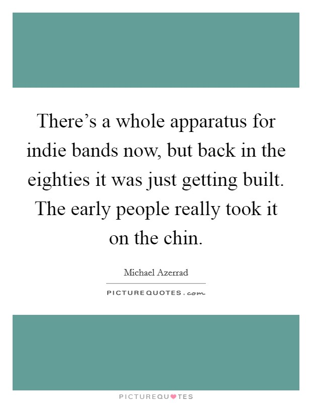 There's a whole apparatus for indie bands now, but back in the eighties it was just getting built. The early people really took it on the chin Picture Quote #1