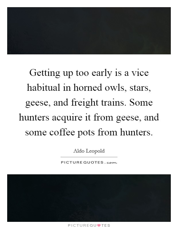 Getting up too early is a vice habitual in horned owls, stars, geese, and freight trains. Some hunters acquire it from geese, and some coffee pots from hunters Picture Quote #1