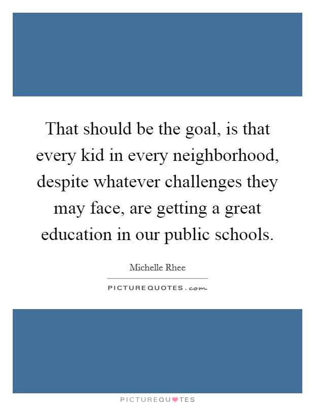 That should be the goal, is that every kid in every neighborhood, despite whatever challenges they may face, are getting a great education in our public schools Picture Quote #1
