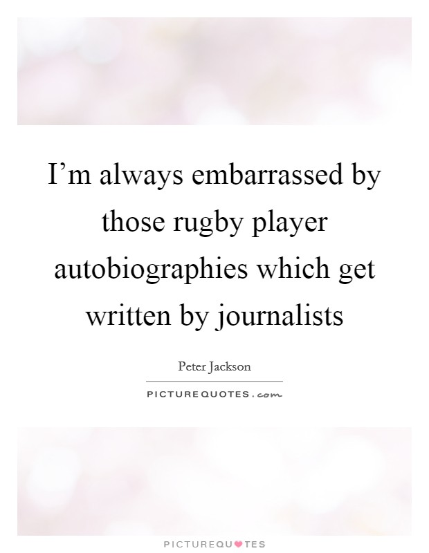 I'm always embarrassed by those rugby player autobiographies which get written by journalists Picture Quote #1