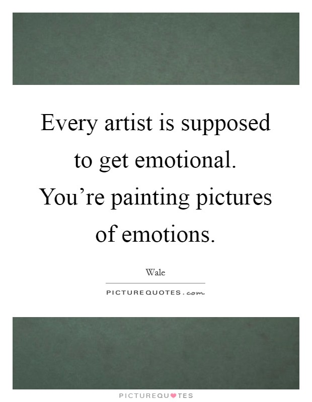 Every artist is supposed to get emotional. You're painting pictures of emotions Picture Quote #1