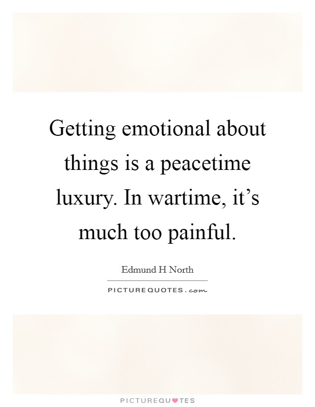 Getting emotional about things is a peacetime luxury. In wartime, it's much too painful Picture Quote #1