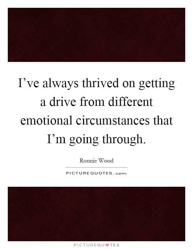 I've always thrived on getting a drive from different emotional circumstances that I'm going through Picture Quote #1